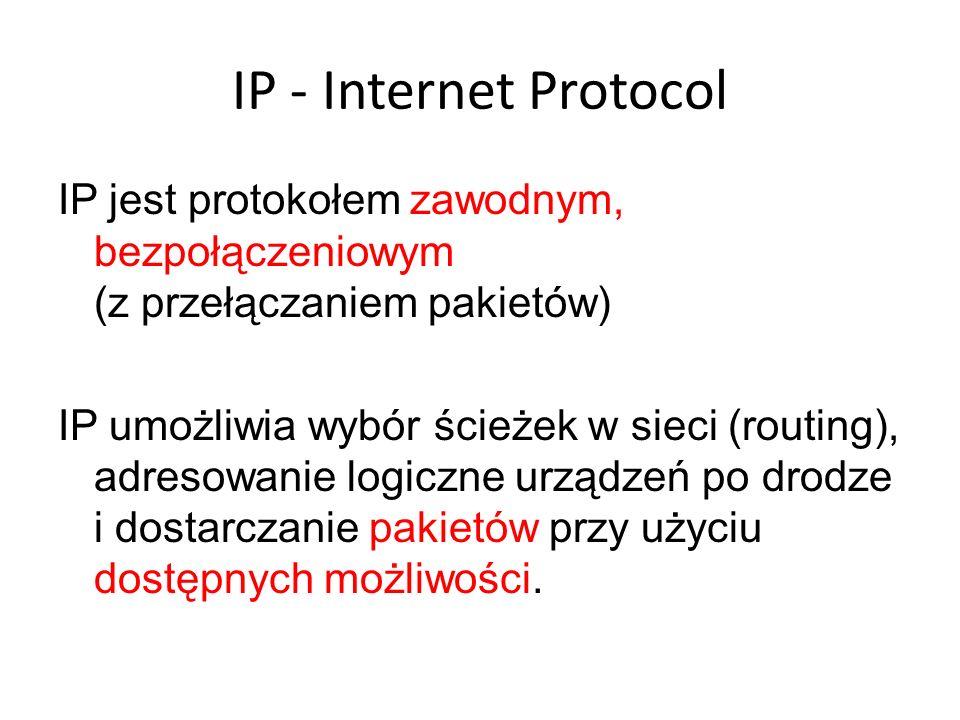 IP - Internet Protocol IP jest protokołem zawodnym, bezpołączeniowym (z przełączaniem pakietów) IP umożliwia wybór ścieżek w sieci (routing), adresowa