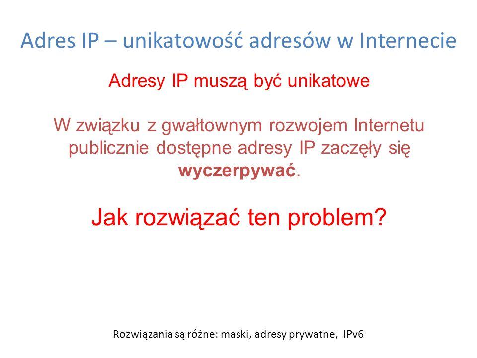 Adres IP – unikatowość adresów w Internecie Adresy IP muszą być unikatowe W związku z gwałtownym rozwojem Internetu publicznie dostępne adresy IP zacz