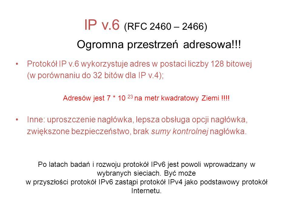 IP v.6 (RFC 2460 – 2466) Ogromna przestrzeń adresowa!!! Protokół IP v.6 wykorzystuje adres w postaci liczby 128 bitowej (w porównaniu do 32 bitów dla