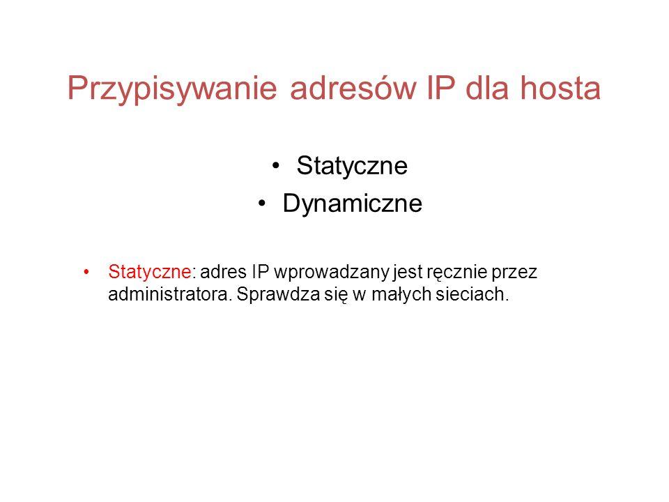 Przypisywanie adresów IP dla hosta Statyczne Dynamiczne Statyczne: adres IP wprowadzany jest ręcznie przez administratora. Sprawdza się w małych sieci