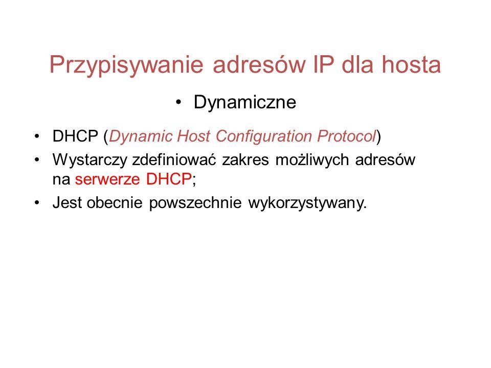 Przypisywanie adresów IP dla hosta Dynamiczne DHCP (Dynamic Host Configuration Protocol) Wystarczy zdefiniować zakres możliwych adresów na serwerze DH