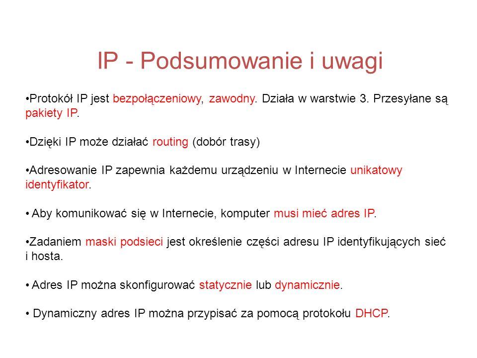 IP - Podsumowanie i uwagi Protokół IP jest bezpołączeniowy, zawodny. Działa w warstwie 3. Przesyłane są pakiety IP. Dzięki IP może działać routing (do