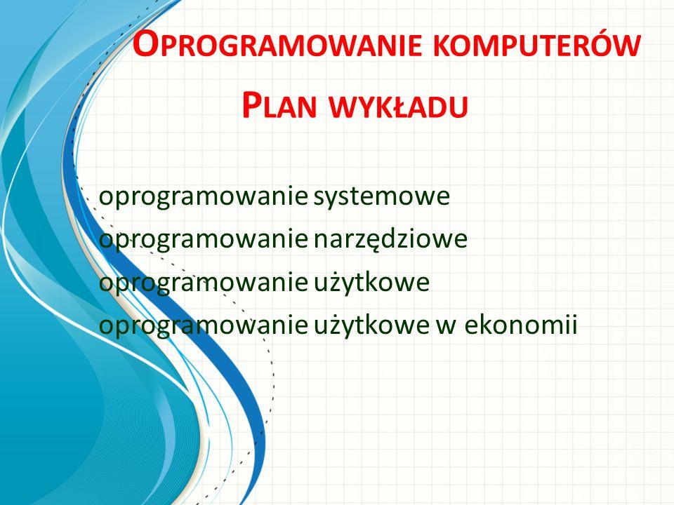 O PROGRAMOWANIE KOMPUTERÓW P LAN WYKŁADU oprogramowanie systemowe oprogramowanie narzędziowe oprogramowanie użytkowe oprogramowanie użytkowe w ekonomi