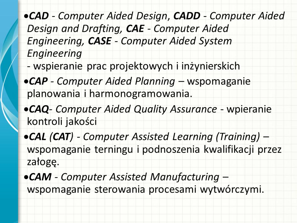 CAD - Computer Aided Design, CADD - Computer Aided Design and Drafting, CAE - Computer Aided Engineering, CASE - Computer Aided System Engineering - w