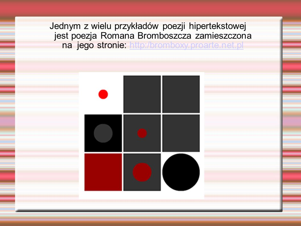 Jednym z wielu przykładów poezji hipertekstowej jest poezja Romana Bromboszcza zamieszczona na jego stronie: http:/bromboxy.proarte.net.plhttp:/brombo