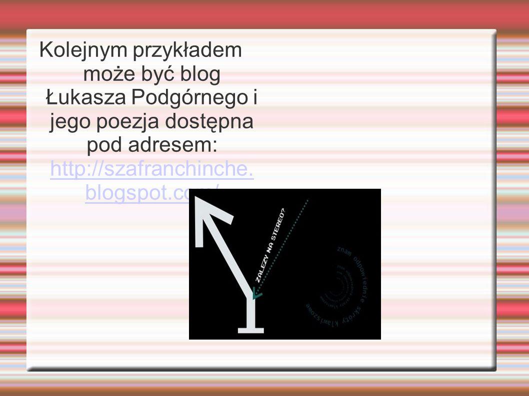 Kolejnym przykładem może być blog Łukasza Podgórnego i jego poezja dostępna pod adresem: http://szafranchinche. blogspot.com/ http://szafranchinche. b