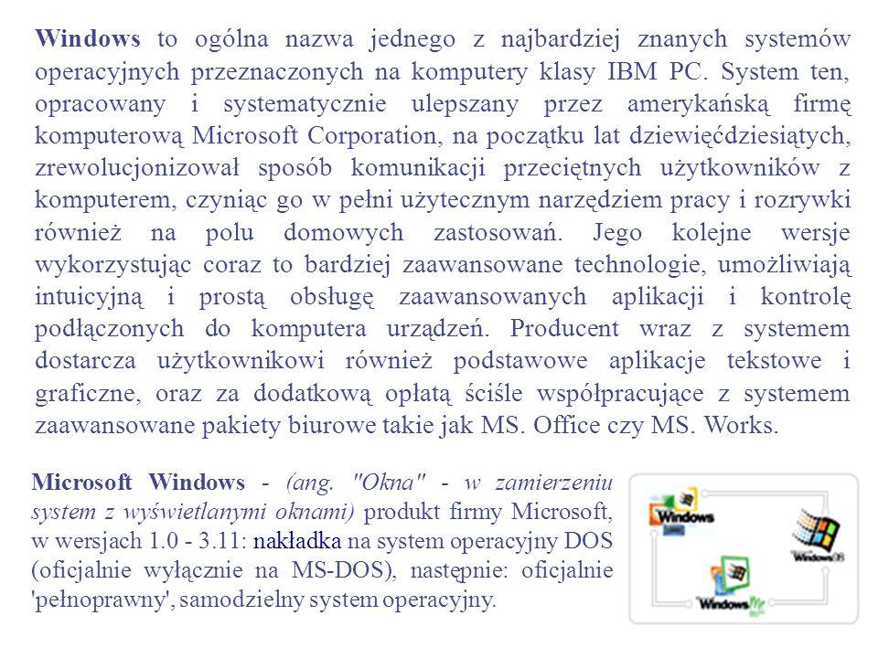 Windows to ogólna nazwa jednego z najbardziej znanych systemów operacyjnych przeznaczonych na komputery klasy IBM PC. System ten, opracowany i systema
