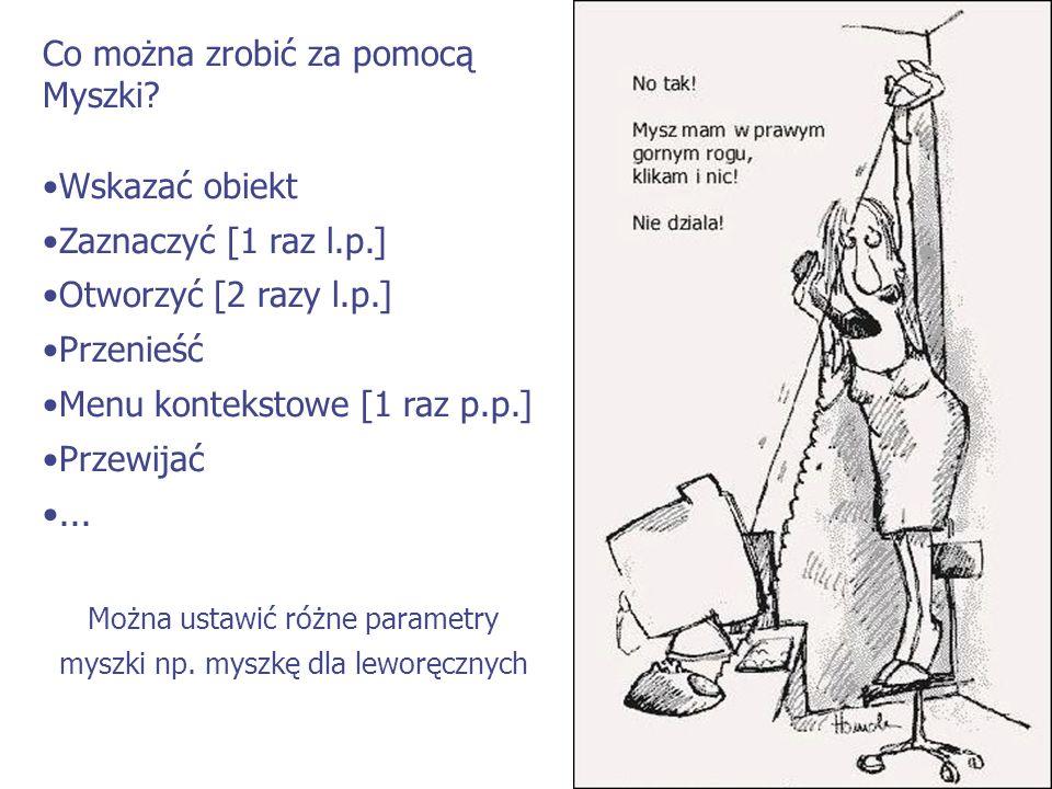 Co można zrobić za pomocą Myszki? Wskazać obiekt Zaznaczyć [1 raz l.p.] Otworzyć [2 razy l.p.] Przenieść Menu kontekstowe [1 raz p.p.] Przewijać... Mo