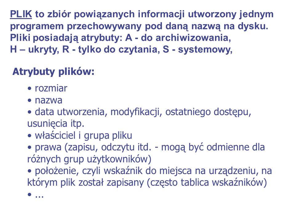 PLIK to zbiór powiązanych informacji utworzony jednym programem przechowywany pod daną nazwą na dysku. Pliki posiadają atrybuty: A - do archiwizowania