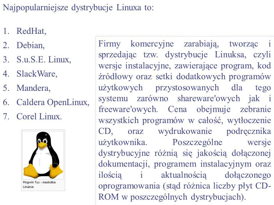 Najpopularniejsze dystrybucje Linuxa to: 1.RedHat, 2.Debian, 3.S.u.S.E. Linux, 4.SlackWare, 5.Mandera, 6.Caldera OpenLinux, 7.Corel Linux. Firmy komer