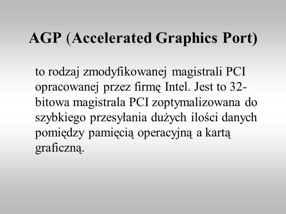 AGP (Accelerated Graphics Port) to rodzaj zmodyfikowanej magistrali PCI opracowanej przez firmę Intel. Jest to 32- bitowa magistrala PCI zoptymalizowa