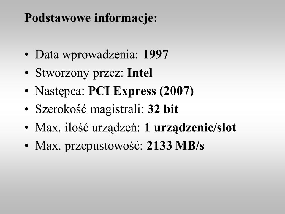 Podstawowe informacje: Data wprowadzenia: 1997 Stworzony przez: Intel Następca: PCI Express (2007) Szerokość magistrali: 32 bit Max. ilość urządzeń: 1