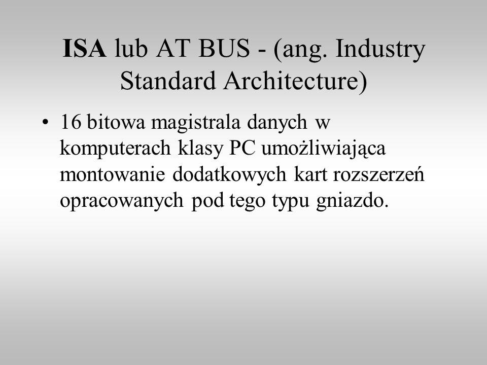 ISA lub AT BUS - (ang. Industry Standard Architecture) 16 bitowa magistrala danych w komputerach klasy PC umożliwiająca montowanie dodatkowych kart ro