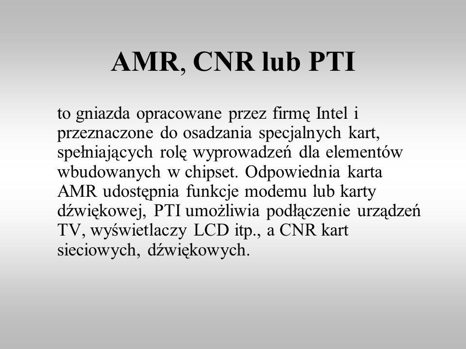 AMR, CNR lub PTI to gniazda opracowane przez firmę Intel i przeznaczone do osadzania specjalnych kart, spełniających rolę wyprowadzeń dla elementów wb