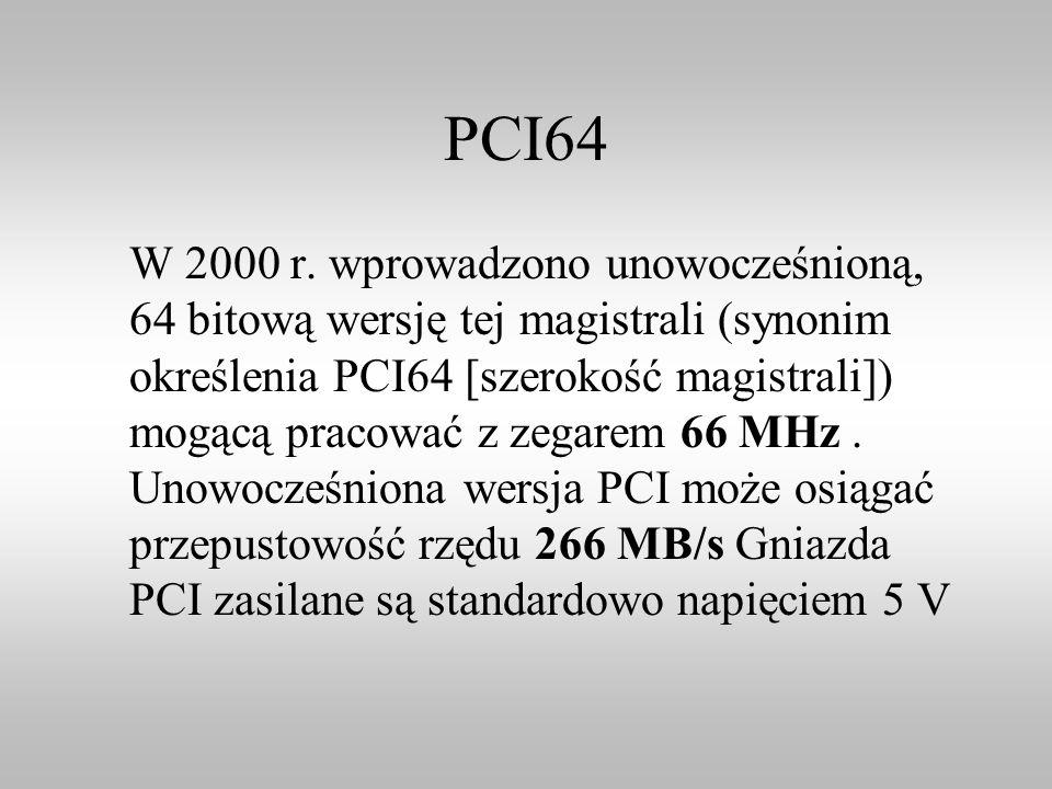 PCI64 W 2000 r. wprowadzono unowocześnioną, 64 bitową wersję tej magistrali (synonim określenia PCI64 [szerokość magistrali]) mogącą pracować z zegare