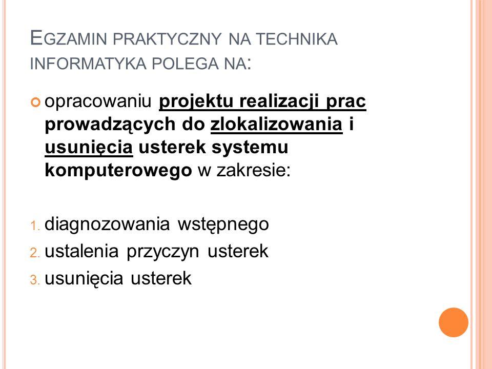 E GZAMIN PRAKTYCZNY NA TECHNIKA INFORMATYKA POLEGA NA : opracowaniu projektu realizacji prac prowadzących do zlokalizowania i usunięcia usterek system