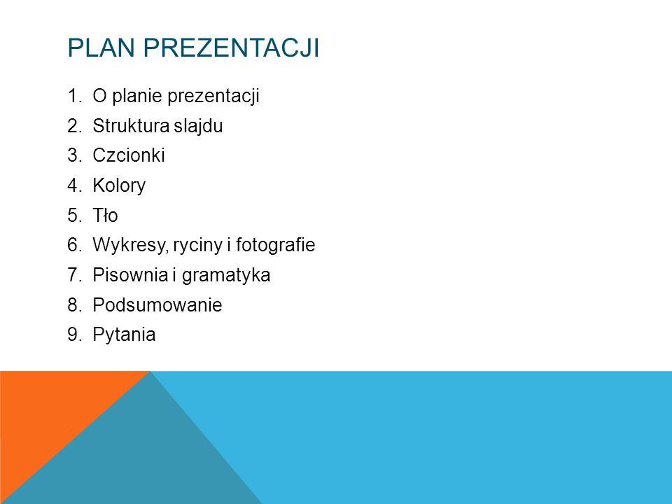 PLAN PREZENTACJI 1.O planie prezentacji 2.Struktura slajdu 3.Czcionki 4.Kolory 5.Tło 6.Wykresy, ryciny i fotografie 7.Pisownia i gramatyka 8.Podsumowa