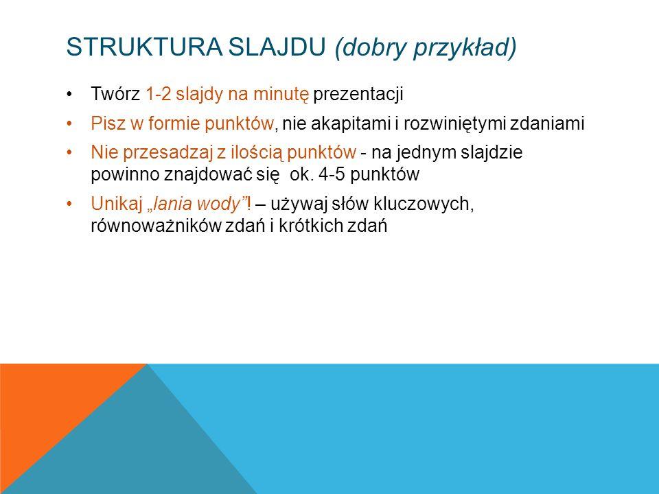 STRUKTURA SLAJDU (dobry przykład) Twórz 1-2 slajdy na minutę prezentacji Pisz w formie punktów, nie akapitami i rozwiniętymi zdaniami Nie przesadzaj z