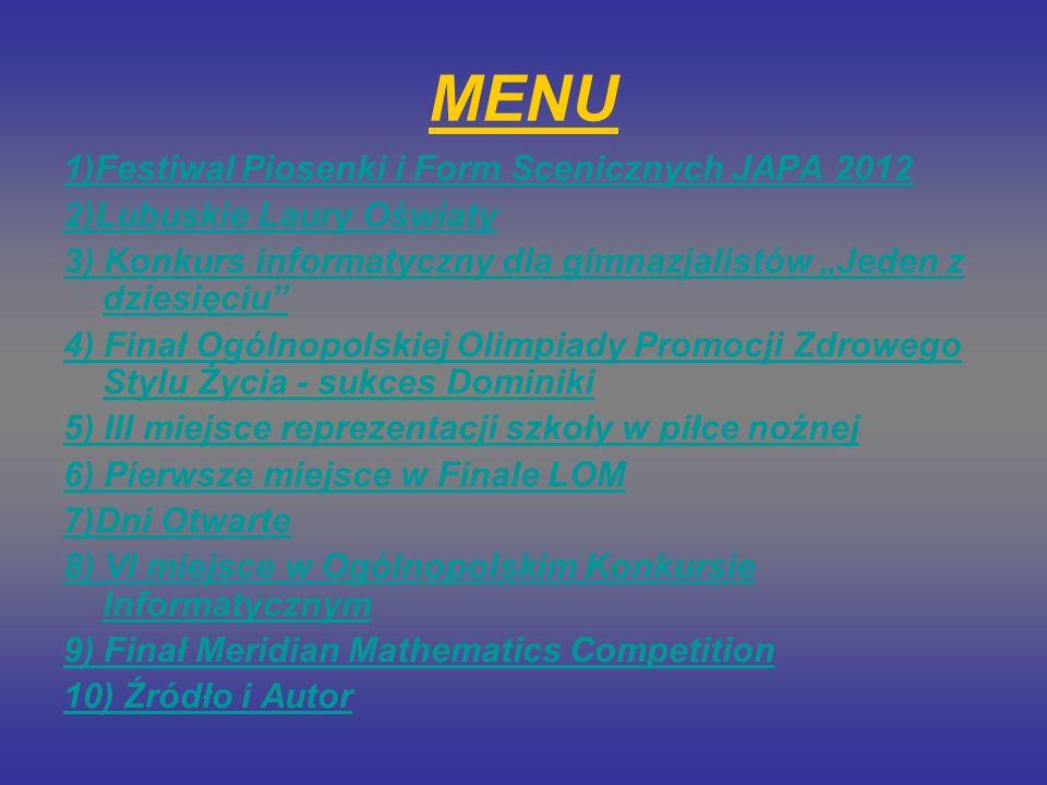 MENU 1)Festiwal Piosenki i Form Scenicznych JAPA 2012 2)Lubuskie Laury Oświaty 3) Konkurs informatyczny dla gimnazjalistów Jeden z dziesięciu 4) Finał