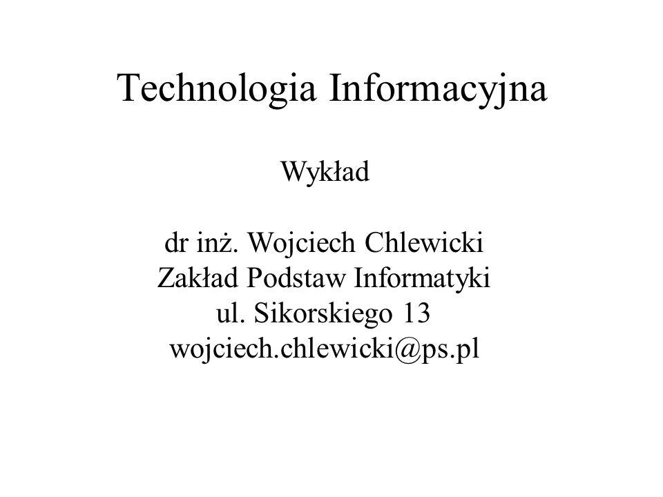 Technologia Informacyjna Wykład dr inż. Wojciech Chlewicki Zakład Podstaw Informatyki ul. Sikorskiego 13 wojciech.chlewicki@ps.pl