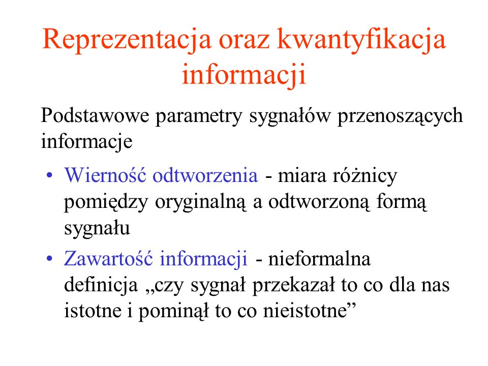 Reprezentacja oraz kwantyfikacja informacji Wierność odtworzenia - miara różnicy pomiędzy oryginalną a odtworzoną formą sygnału Zawartość informacji -