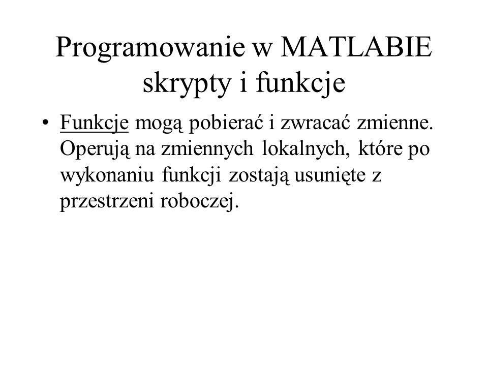 Programowanie w MATLABIE skrypty i funkcje Funkcje mogą pobierać i zwracać zmienne. Operują na zmiennych lokalnych, które po wykonaniu funkcji zostają