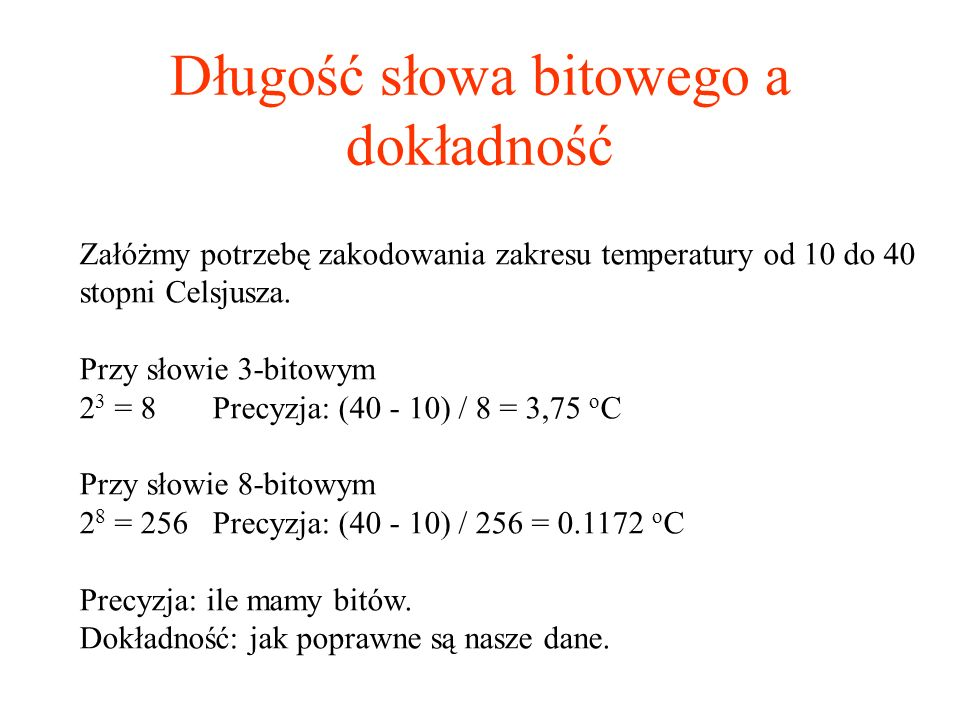 Długość słowa bitowego a dokładność Załóżmy potrzebę zakodowania zakresu temperatury od 10 do 40 stopni Celsjusza. Przy słowie 3-bitowym 2 3 = 8 Precy