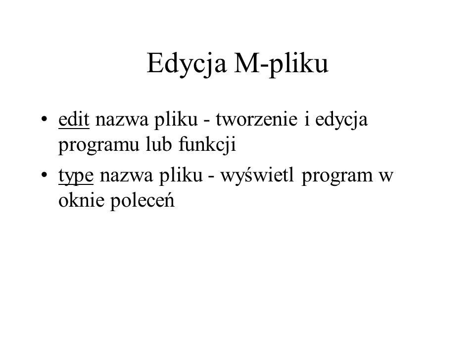 Edycja M-pliku edit nazwa pliku - tworzenie i edycja programu lub funkcji type nazwa pliku - wyświetl program w oknie poleceń