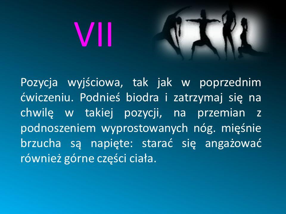 VII Pozycja wyjściowa, tak jak w poprzednim ćwiczeniu. Podnieś biodra i zatrzymaj się na chwilę w takiej pozycji, na przemian z podnoszeniem wyprostow
