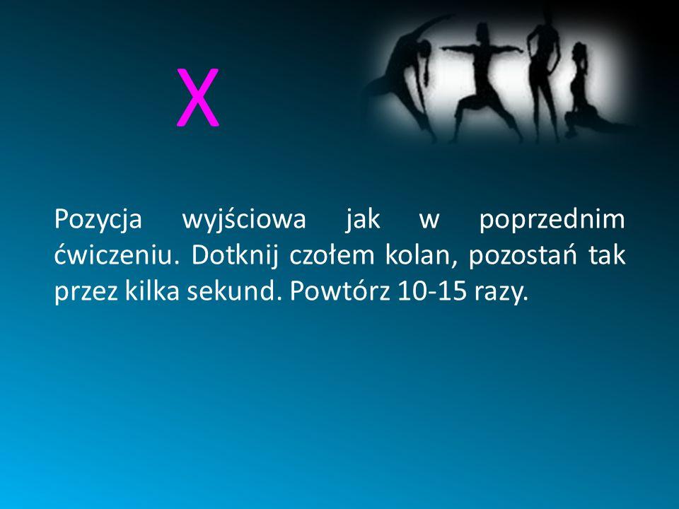 X Pozycja wyjściowa jak w poprzednim ćwiczeniu. Dotknij czołem kolan, pozostań tak przez kilka sekund. Powtórz 10-15 razy.