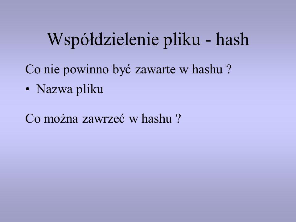 Współdzielenie pliku - hash Nazwa pliku Co nie powinno być zawarte w hashu ? Co można zawrzeć w hashu ?
