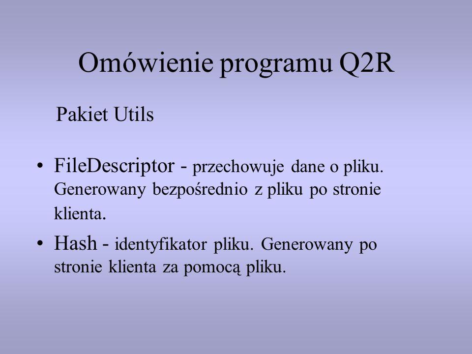 Omówienie programu Q2R FileDescriptor - przechowuje dane o pliku. Generowany bezpośrednio z pliku po stronie klienta. Hash - identyfikator pliku. Gene
