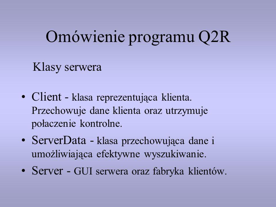 Omówienie programu Q2R Client - klasa reprezentująca klienta. Przechowuje dane klienta oraz utrzymuje połaczenie kontrolne. ServerData - klasa przecho