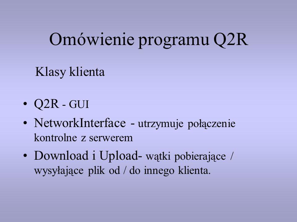 Omówienie programu Q2R Q2R - GUI NetworkInterface - utrzymuje połączenie kontrolne z serwerem Download i Upload- wątki pobierające / wysyłające plik o