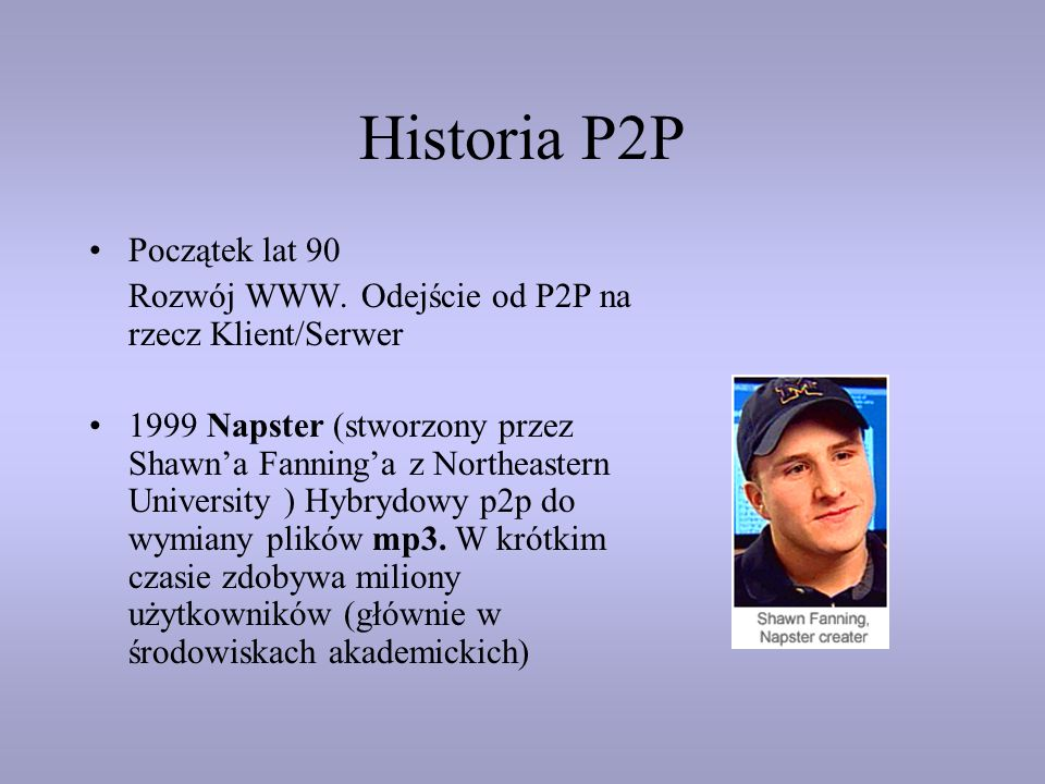 Historia P2P Początek lat 90 Rozwój WWW. Odejście od P2P na rzecz Klient/Serwer 1999 Napster (stworzony przez Shawna Fanninga z Northeastern Universit