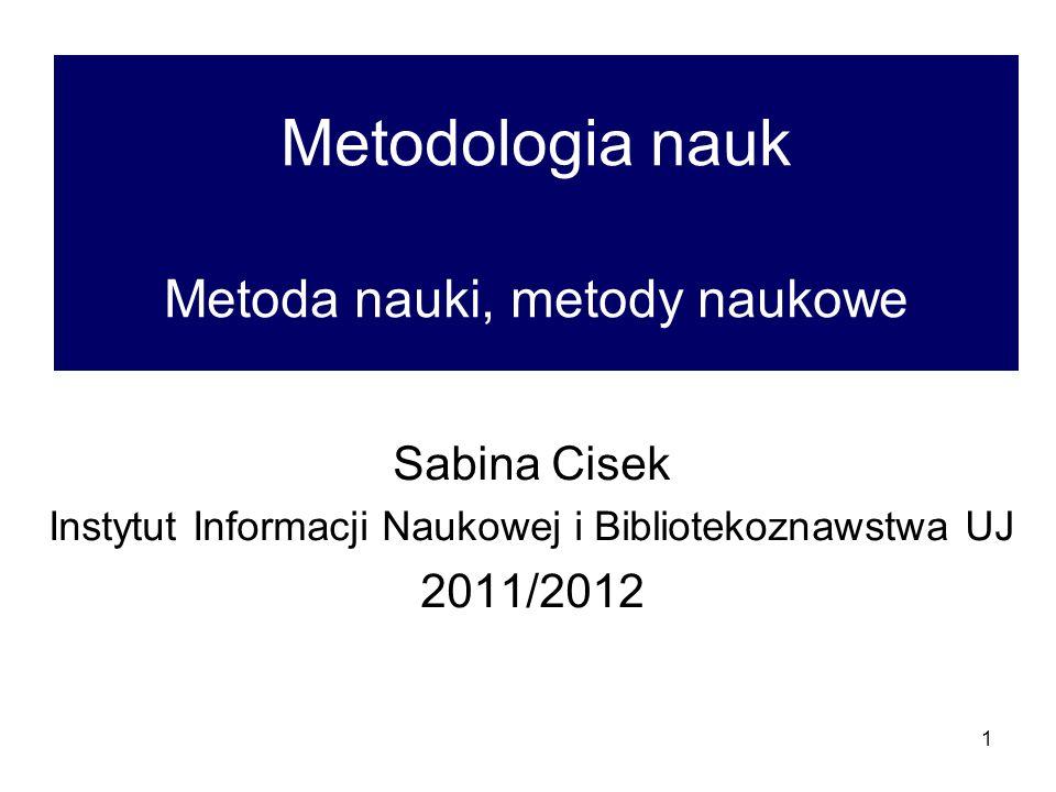 1 Metodologia nauk Metoda nauki, metody naukowe Sabina Cisek Instytut Informacji Naukowej i Bibliotekoznawstwa UJ 2011/2012