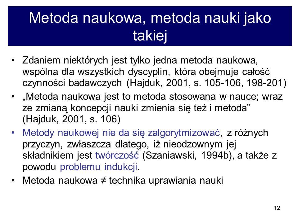 12 Metoda naukowa, metoda nauki jako takiej Zdaniem niektórych jest tylko jedna metoda naukowa, wspólna dla wszystkich dyscyplin, która obejmuje całość czynności badawczych (Hajduk, 2001, s.
