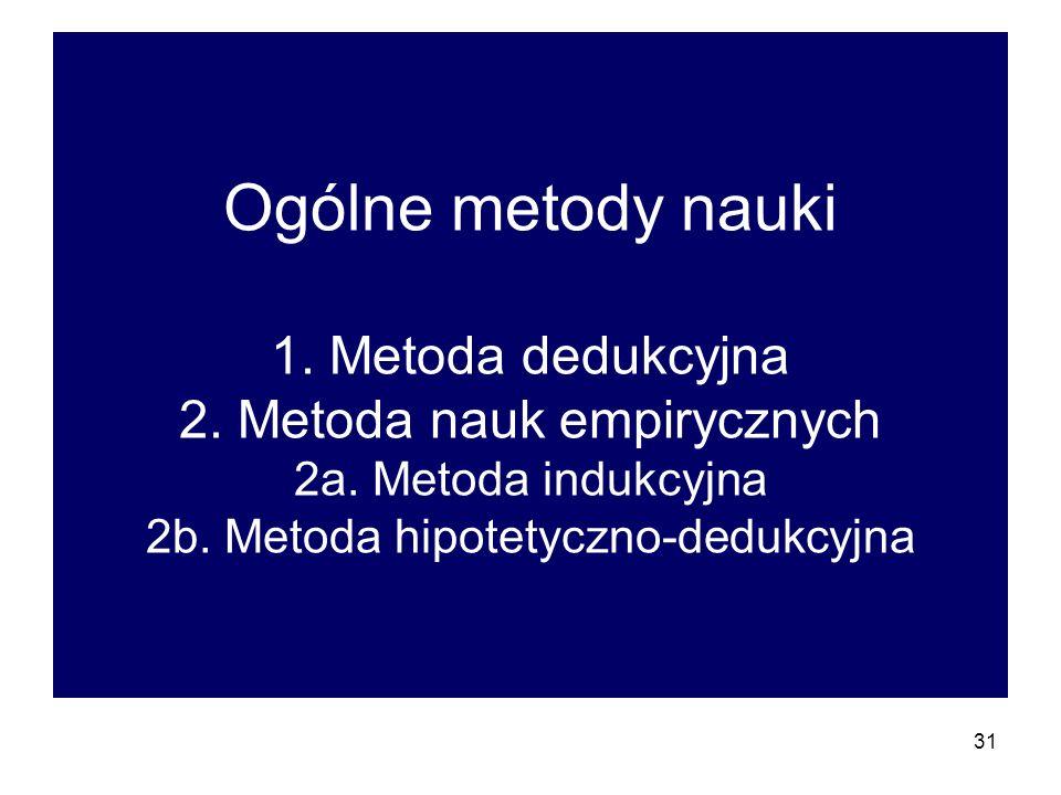 31 Ogólne metody nauki 1.Metoda dedukcyjna 2. Metoda nauk empirycznych 2a.