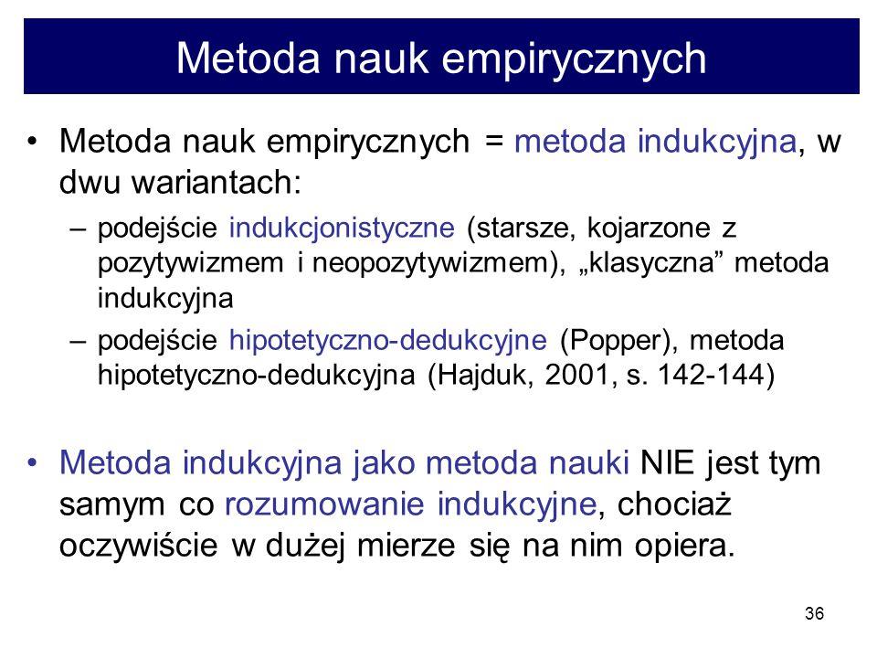 36 Metoda nauk empirycznych Metoda nauk empirycznych = metoda indukcyjna, w dwu wariantach: –podejście indukcjonistyczne (starsze, kojarzone z pozytywizmem i neopozytywizmem), klasyczna metoda indukcyjna –podejście hipotetyczno-dedukcyjne (Popper), metoda hipotetyczno-dedukcyjna (Hajduk, 2001, s.