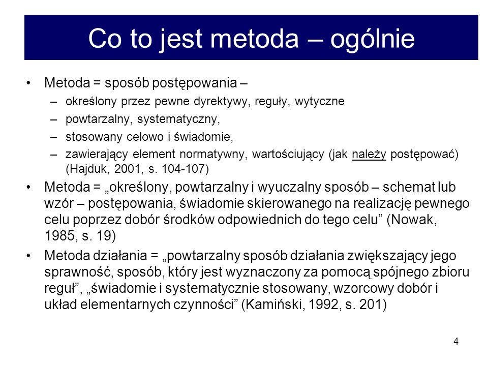 4 Co to jest metoda – ogólnie Metoda = sposób postępowania – –określony przez pewne dyrektywy, reguły, wytyczne –powtarzalny, systematyczny, –stosowany celowo i świadomie, –zawierający element normatywny, wartościujący (jak należy postępować) (Hajduk, 2001, s.