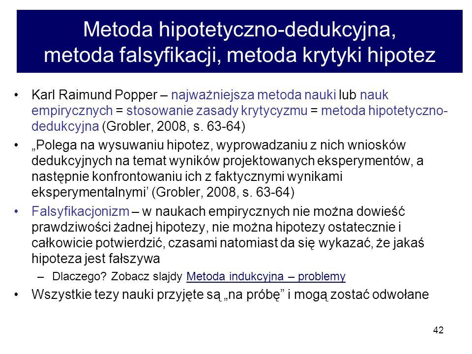 42 Metoda hipotetyczno-dedukcyjna, metoda falsyfikacji, metoda krytyki hipotez Karl Raimund Popper – najważniejsza metoda nauki lub nauk empirycznych = stosowanie zasady krytycyzmu = metoda hipotetyczno- dedukcyjna (Grobler, 2008, s.