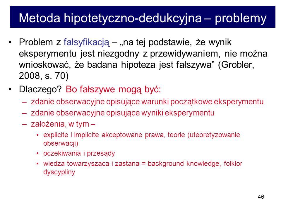 46 Metoda hipotetyczno-dedukcyjna – problemy Problem z falsyfikacją – na tej podstawie, że wynik eksperymentu jest niezgodny z przewidywaniem, nie można wnioskować, że badana hipoteza jest fałszywa (Grobler, 2008, s.