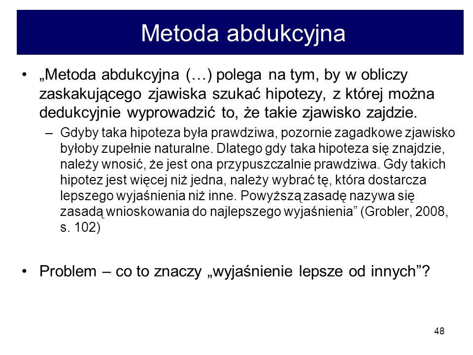 48 Metoda abdukcyjna Metoda abdukcyjna (…) polega na tym, by w obliczy zaskakującego zjawiska szukać hipotezy, z której można dedukcyjnie wyprowadzić to, że takie zjawisko zajdzie.