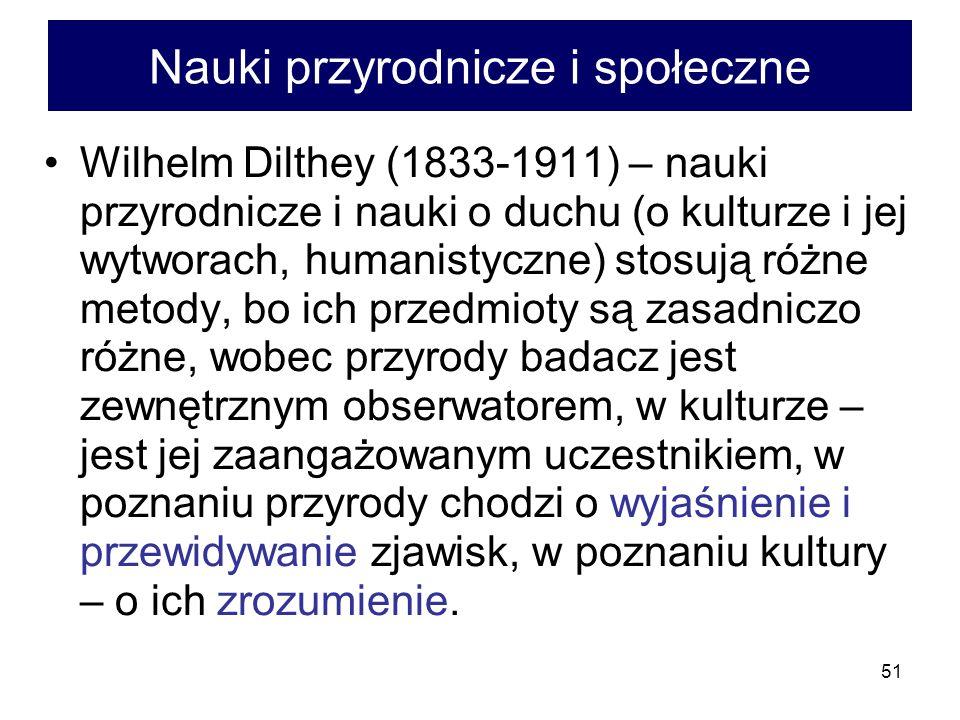 51 Nauki przyrodnicze i społeczne Wilhelm Dilthey (1833-1911) – nauki przyrodnicze i nauki o duchu (o kulturze i jej wytworach, humanistyczne) stosują różne metody, bo ich przedmioty są zasadniczo różne, wobec przyrody badacz jest zewnętrznym obserwatorem, w kulturze – jest jej zaangażowanym uczestnikiem, w poznaniu przyrody chodzi o wyjaśnienie i przewidywanie zjawisk, w poznaniu kultury – o ich zrozumienie.