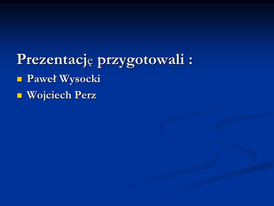 Prezentacj ę przygotowali : Paweł Wysocki Paweł Wysocki Wojciech Perz Wojciech Perz