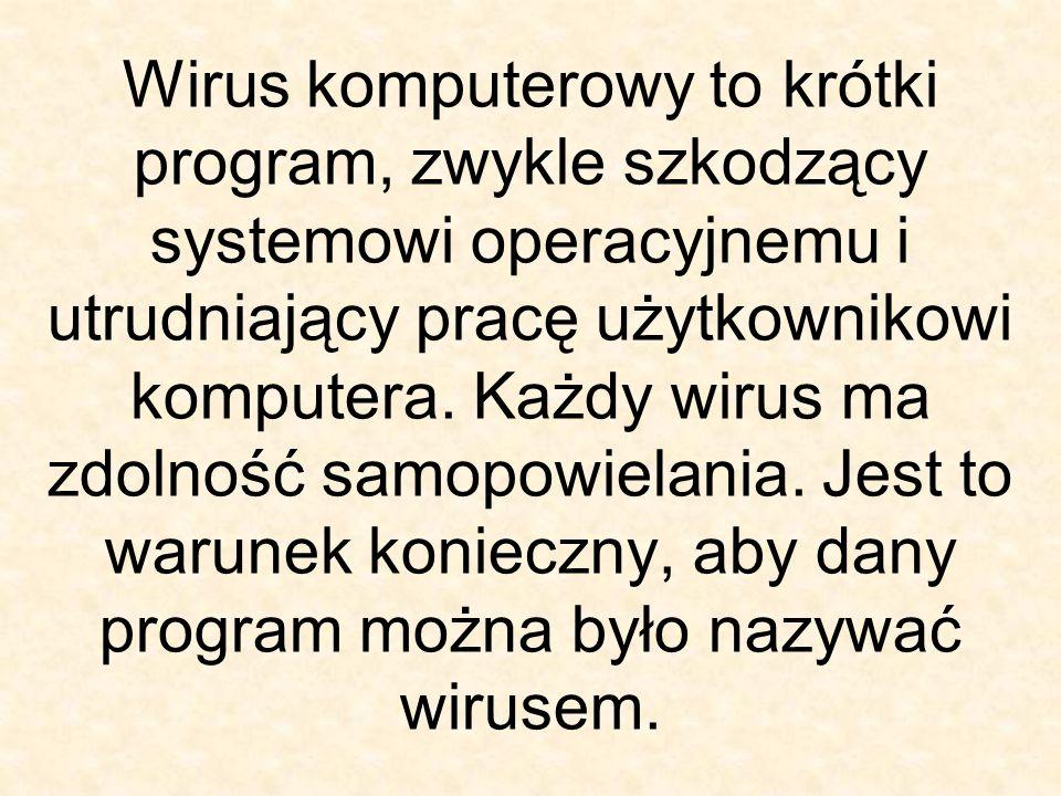 Wirus komputerowy to krótki program, zwykle szkodzący systemowi operacyjnemu i utrudniający pracę użytkownikowi komputera. Każdy wirus ma zdolność sam