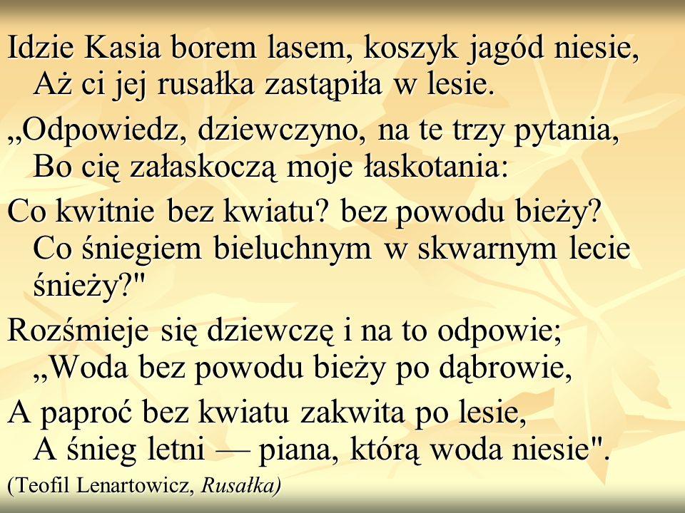 Idzie Kasia borem lasem, koszyk jagód niesie, Aż ci jej rusałka zastąpiła w lesie. Odpowiedz, dziewczyno, na te trzy pytania, Bo cię załaskoczą moje ł
