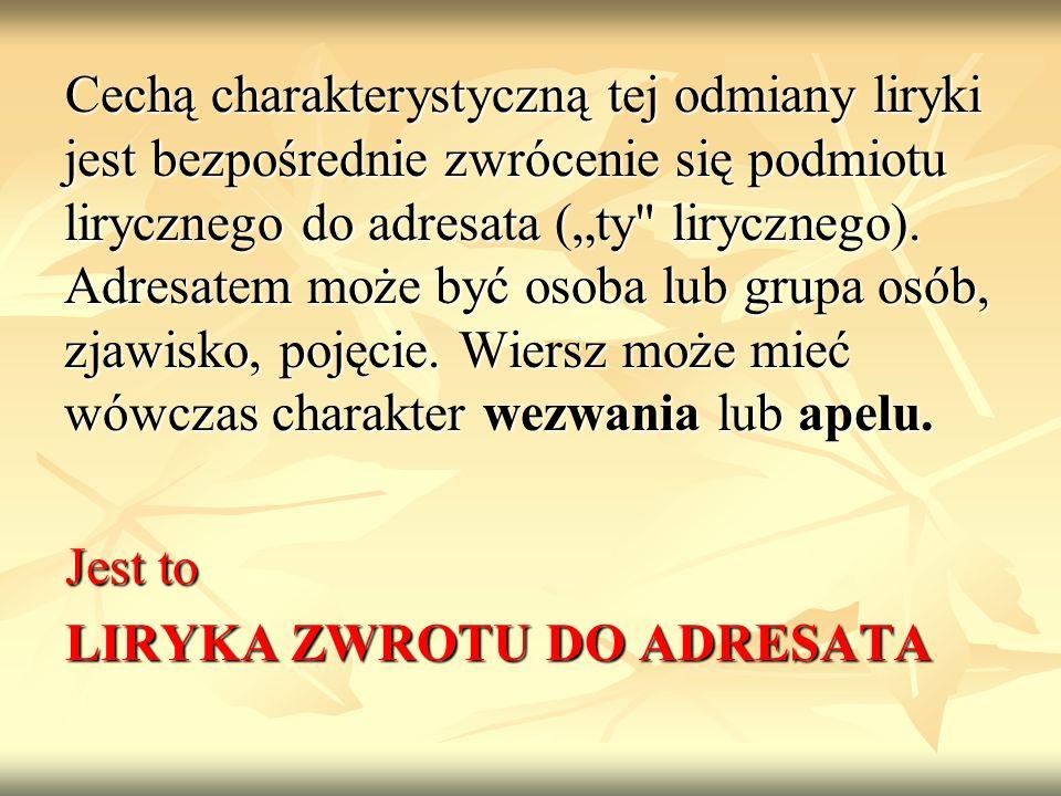 Cechą charakterystyczną tej odmiany liryki jest bezpośrednie zwrócenie się podmiotu lirycznego do adresata (ty