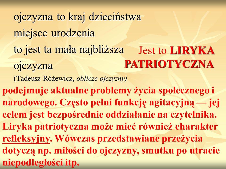 ojczyzna to kraj dzieciństwa miejsce urodzenia to jest ta mała najbliższa ojczyzna (Tadeusz Różewicz, oblicze ojczyzny) LIRYKA PATRIOTYCZNA Jest to LI