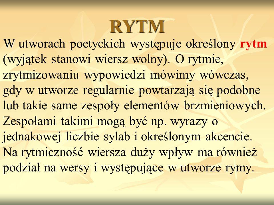 RYTM W W utworach poetyckich występuje określony rytm (wyjątek stanowi wiersz wolny). O rytmie, zrytmizowaniu wypowiedzi mówimy wówczas, gdy w utworze